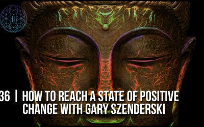 # 36 | How to Reach a State of Positive Change with Gary Szenderski